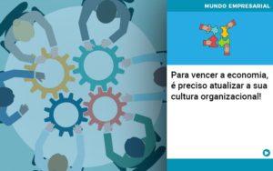 Para Vencer A Economia E Preciso Atualizar A Sua Cultura Organizacional - Contabilidade em Nova Iguaçu - RJ | AMR Contabilidade