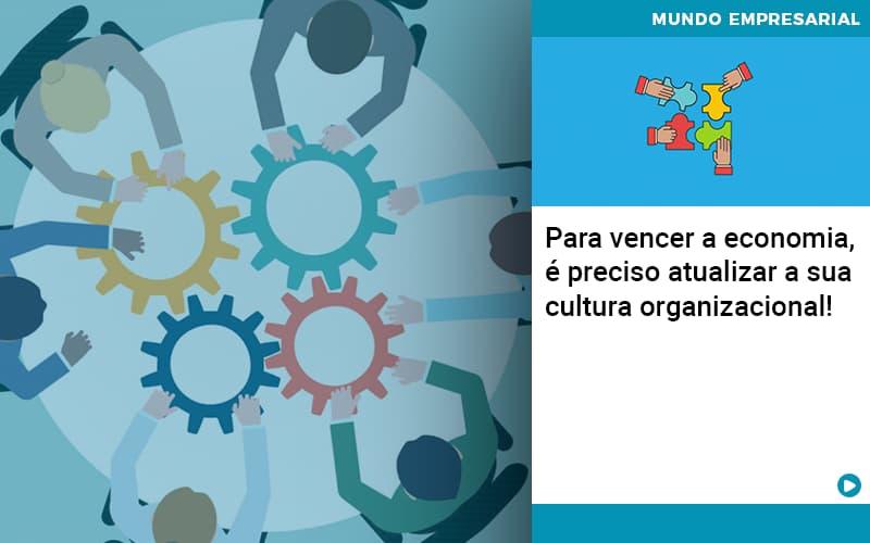 Para Vencer A Economia E Preciso Atualizar A Sua Cultura Organizacional - Contabilidade em Nova Iguaçu - RJ   AMR Contabilidade