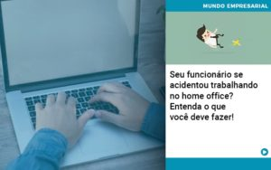 Seu Funcionario Se Acidentou Trabalhando No Home Office Entenda O Que Voce Pode Fazer - Contabilidade em Nova Iguaçu - RJ | AMR Contabilidade