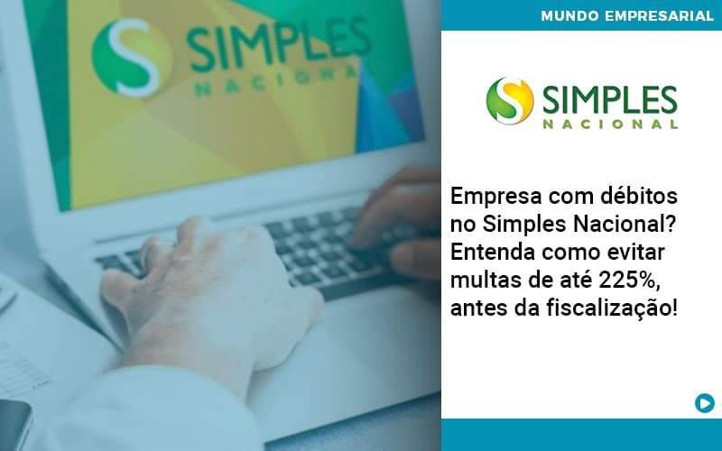 Empresa Com Debitos No Simples Nacional Entenda Como Evitar Multas De Ate 225 Antes Da Fiscalizacao - Contabilidade em Nova Iguaçu - RJ   AMR Contabilidade
