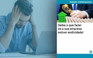 Saiba O Que Fazer Se A Sua Empresa Estiver Endividada - Contabilidade em Nova Iguaçu - RJ | AMR Contabilidade