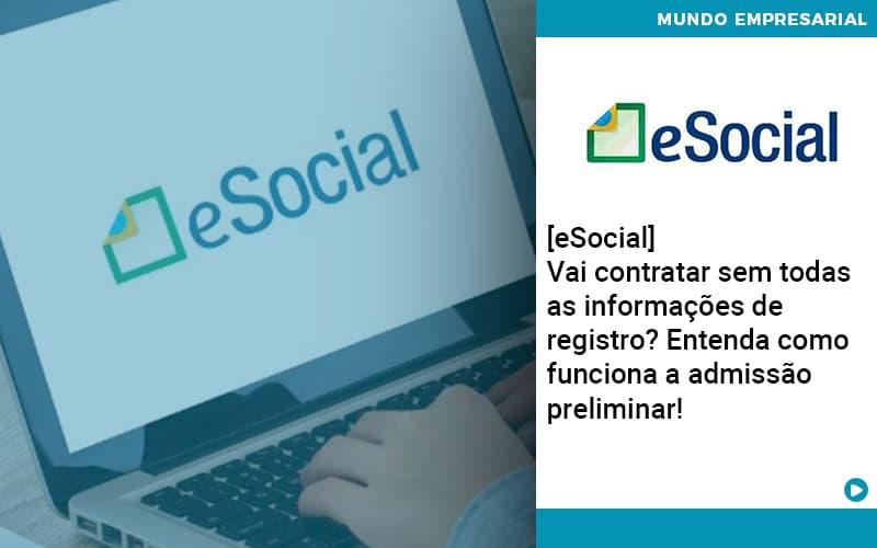 E Social Vai Contratar Sem Todas As Informacoes De Registro Entenda Como Funciona A Admissao Preliminar - Contabilidade em Nova Iguaçu - RJ | AMR Contabilidade