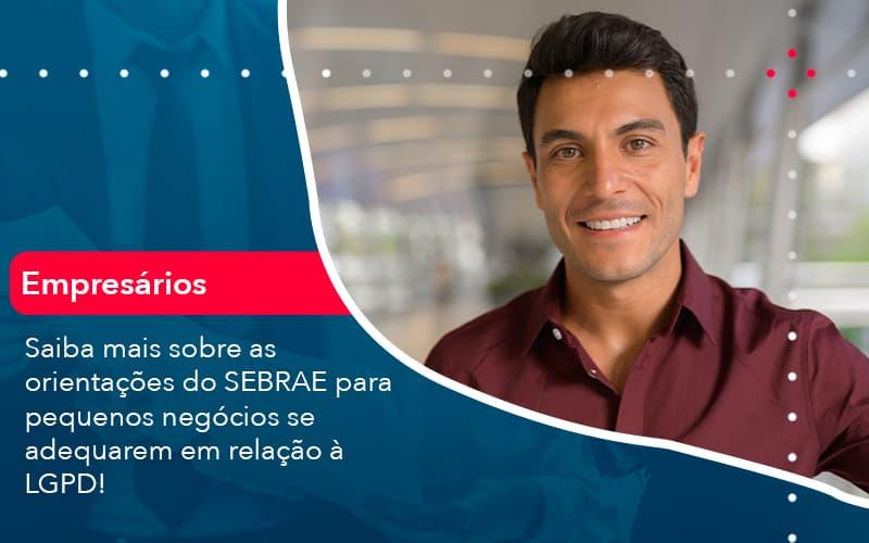 Saiba Mais Sobre As Orientacoes Do Sebrae Para Pequenos Negocios Se Adequarem Em Relacao A Lgpd 1 - Contabilidade em Nova Iguaçu - RJ | AMR Contabilidade