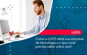 Como A Lgpd Afeta Sua Empresa De Tecnologia E O Que Voce Precisa Saber Sobre Isso 1 - Contabilidade em Nova Iguaçu - RJ | AMR Contabilidade