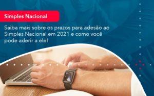 Saiba Mais Sobre Os Prazos Para Adesao Ao Simples Nacional Em 2021 E Como Voce Pode Aderir A Ele 1 - Contabilidade em Nova Iguaçu - RJ | AMR Contabilidade