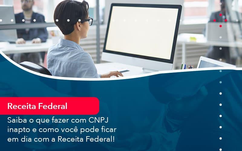 Saiba O Que Fazer Com Cnpj Inapto E Como Voce Pode Ficar Em Dia Com A Receita Federal 1 - Contabilidade em Nova Iguaçu - RJ | AMR Contabilidade