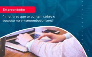 4 Mentiras Que Te Contam Sobre O Sucesso No Empreendedorism 1 - Contabilidade em Nova Iguaçu - RJ | AMR Contabilidade