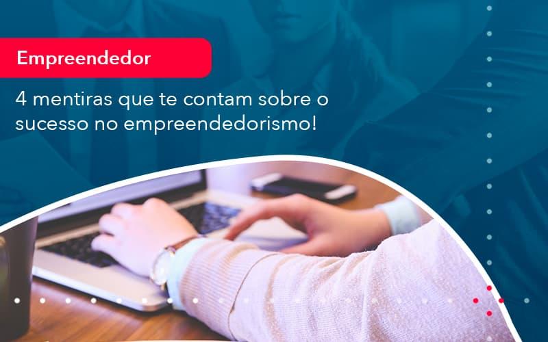 4 Mentiras Que Te Contam Sobre O Sucesso No Empreendedorism 1 - Contabilidade em Nova Iguaçu - RJ   AMR Contabilidade
