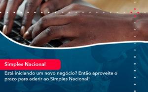 Esta Iniciando Um Novo Negocio Entao Aproveite O Prazo Para Aderir Ao Simples Nacional - Contabilidade em Nova Iguaçu - RJ | AMR Contabilidade