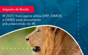 Ir 2021 Fisco Agora Utiliza Dirf Dimob E Dmed Para Documento Pre Preenchido Do Ir 1 - Contabilidade em Nova Iguaçu - RJ | AMR Contabilidade