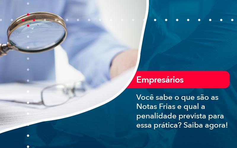 Voce Sabe O Que Sao As Notas Frias E Qual A Penalidade Prevista Para Essa Pratica - Contabilidade em Nova Iguaçu - RJ | AMR Contabilidade