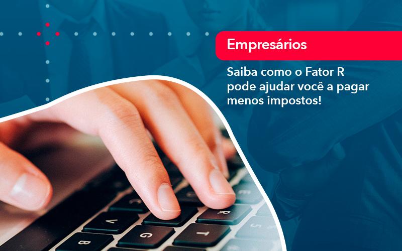 Saiba Como O Fator R Pode Ajudar Voce A Pagar Menos Impostos - Contabilidade em Nova Iguaçu - RJ | AMR Contabilidade