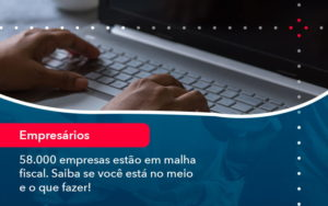 58000 Empresas Estao Em Malha Fiscal Saiba Se Voce Esta No Meio E O Que Fazer 1 - Contabilidade em Nova Iguaçu - RJ | AMR Contabilidade