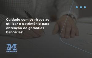 Cuidado Com Os Riscos Ao Utilizar O Patrimônio Para Obtenção De Garantias Bancárias Amr - Contabilidade em Nova Iguaçu - RJ | AMR Contabilidade