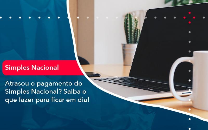Atrasou O Pagamento Do Simples Nacional Saiba O Que Fazer Para Ficar Em Dia 1 - Contabilidade em Nova Iguaçu - RJ | AMR Contabilidade