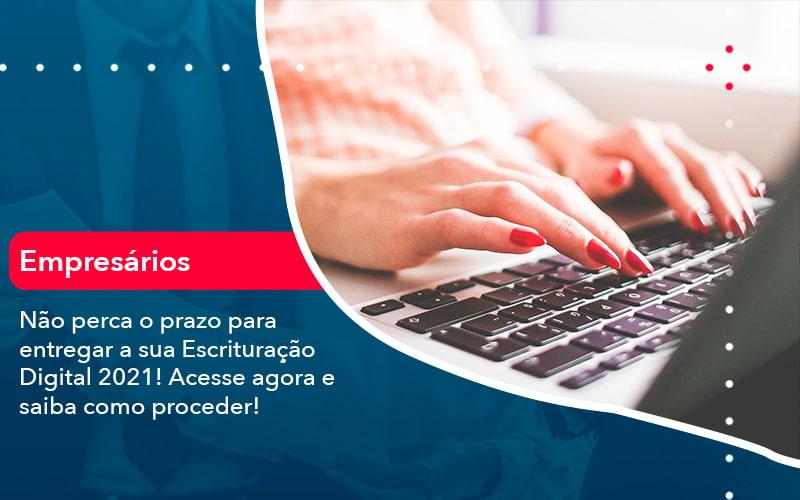 Nao Perca O Prazo Para Entregar A Sua Escrituracao Digital 2021 1 - Contabilidade em Nova Iguaçu - RJ | AMR Contabilidade
