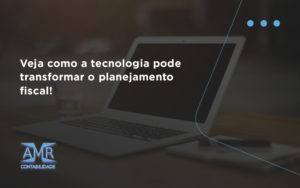 Veja Como A Tecnologia Pode Transformar O Planejamento Fiscal Amr - Contabilidade em Nova Iguaçu - RJ | AMR Contabilidade