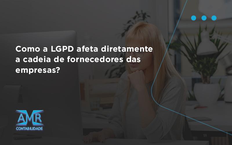 Como A Lgpd Afeta Diretamente A Cadeia De Fornecedores Das Empresas Amr - Contabilidade em Nova Iguaçu - RJ | AMR Contabilidade