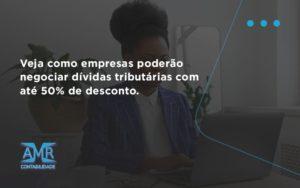Veja Como Empresas Poderão Negociar Dívidas Tributárias Com Até 50% De Desconto. Amr Contabilidade - Contabilidade em Nova Iguaçu - RJ | AMR Contabilidade