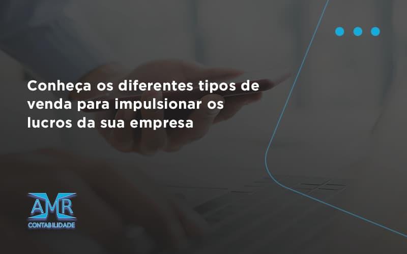 Conheca Os Diferentes Tipos De Venda Para Impulsionar Os Lucros Da Sua Empresa Amr - Contabilidade em Nova Iguaçu - RJ | AMR Contabilidade