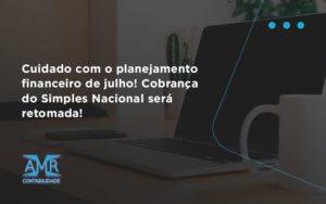 Cuidado Com O Planejamento Financeiro De Julho Cobranca Do Simples Nacional Sera Retomada Amr - Contabilidade em Nova Iguaçu - RJ | AMR Contabilidade