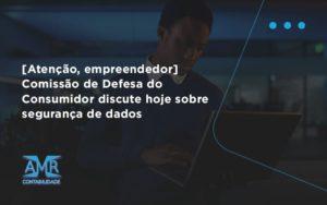 Etencao Empreendedor Comissao De Defesa Do Consumidor Discute Hoje Sobre Seguranca De Dados Amr - Contabilidade em Nova Iguaçu - RJ | AMR Contabilidade