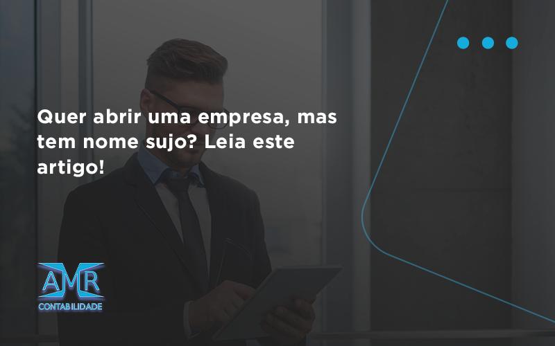 Quer Abrir Uma Empresa Mas Tem Nome Sujo Leia Este Artigo Amr - Contabilidade em Nova Iguaçu - RJ | AMR Contabilidade