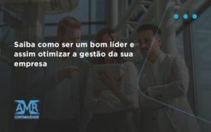 Saiba Como Ser Um Bom Lider E Assim Otimizar A Gestao Da Sua Empresa Amr - Contabilidade em Nova Iguaçu - RJ | AMR Contabilidade