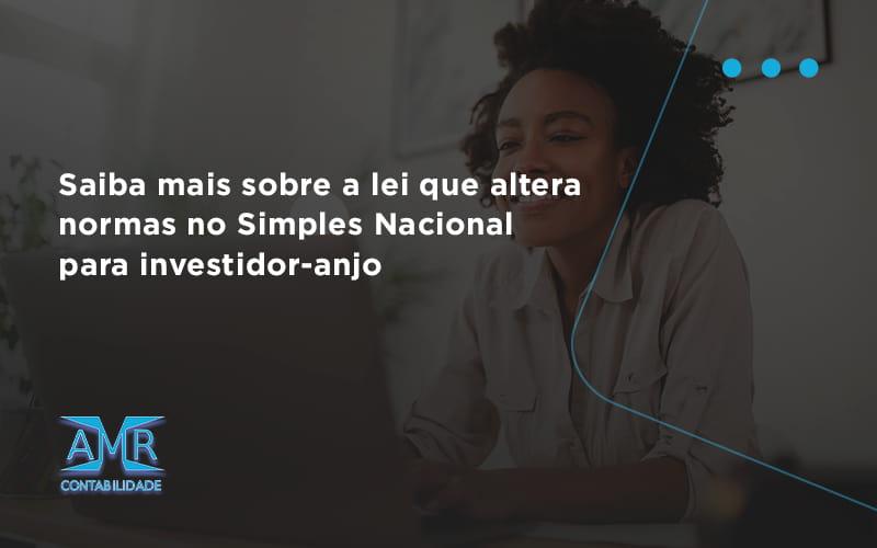 Saiba Mais Sobre A Lei Que Altera Normas No Simples Nacional Para Investidor Anjo Amr - Contabilidade em Nova Iguaçu - RJ | AMR Contabilidade