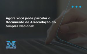 Agora Você Pode Parcelar O Documento De Arrecadação Do Simples Nacional! Amr Contabilidade - Contabilidade em Nova Iguaçu - RJ | AMR Contabilidade