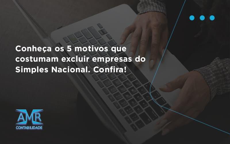 Conheça Os 5 Motivos Que Costumam Excluir Empresas Do Simples Nacional. Confira Amr Contabilidade - Contabilidade em Nova Iguaçu - RJ | AMR Contabilidade