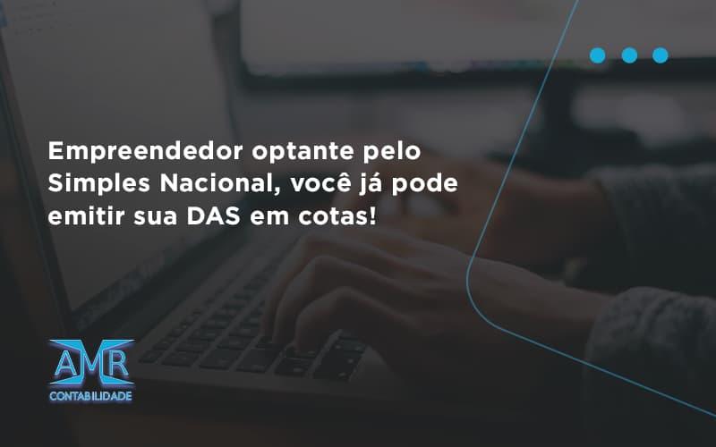 Empreendedor Optante Pelo Simples Nacional, Você Já Pode Emitir Sua Das Em Cotas! Amr Contabilidade - Contabilidade em Nova Iguaçu - RJ | AMR Contabilidade