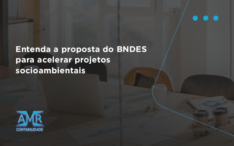 Entenda Como O Bndes Promete Acelerar Projetos Que Possuam Reflexos Socioambientais E Prepare Se Para Crescer Amr Contabilidade - Contabilidade em Nova Iguaçu - RJ | AMR Contabilidade