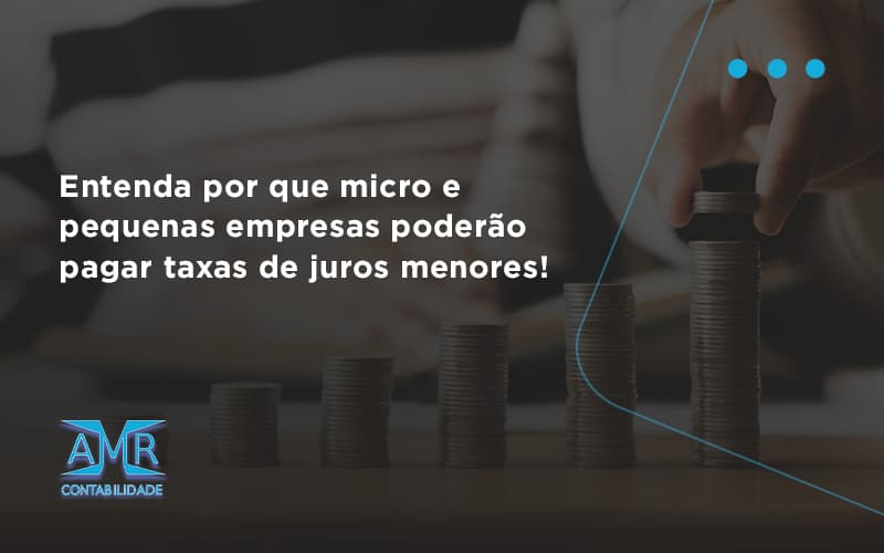 Entenda Por Que Micro E Pequenas Empresas Poderão Pagar Taxas De Juros Menores Amr Contabilidade - Contabilidade em Nova Iguaçu - RJ | AMR Contabilidade