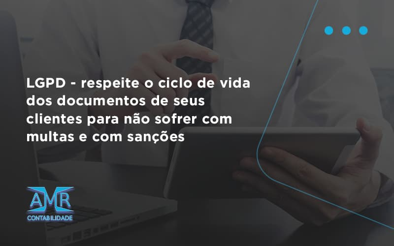 Lgpd Respeite O Ciclo De Vida Dos Documentos De Seus Clientes Para Não Sofrer Com Multas E Com Sanções Amr Contabilidade - Contabilidade em Nova Iguaçu - RJ | AMR Contabilidade