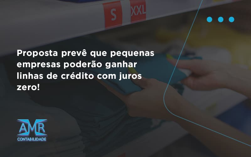 Proposta Prevê Que Pequenas Empresas Poderão Ganhar Linhas De Crédito Com Juros Zero Amr Contabilidade - Contabilidade em Nova Iguaçu - RJ | AMR Contabilidade