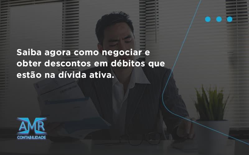 Saiba Agora Como Negociar E Obter Descontos Em Débitos Que Estão Na Dívida Ativa. Amr Contabilidade - Contabilidade em Nova Iguaçu - RJ | AMR Contabilidade