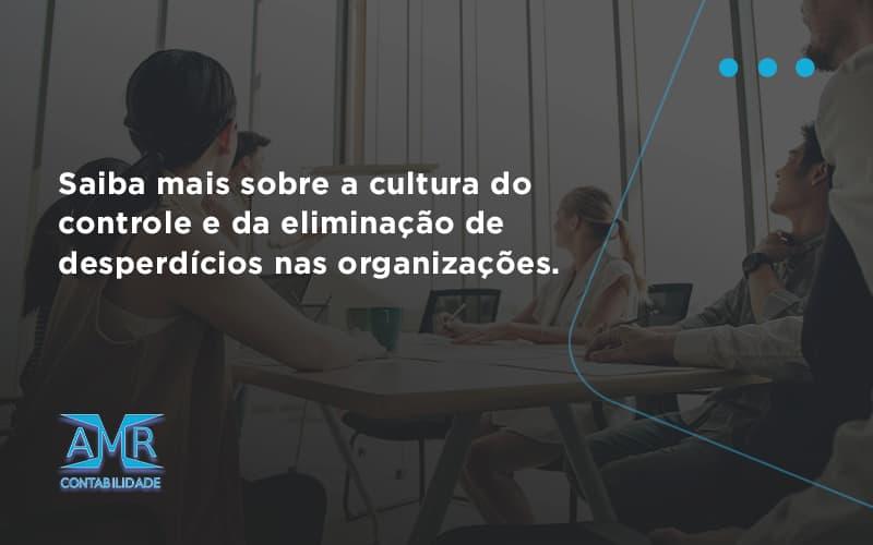 Saiba Mais Sobre A Cultura Do Controle E Da Eliminação De Desperdícios Nas Organizações. Amr Contabilidade - Contabilidade em Nova Iguaçu - RJ   AMR Contabilidade