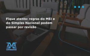 Fique Atento Regras Mei E Do Simples Nacional Podem Passar Por Revisao Amr Contabilidade - Contabilidade em Nova Iguaçu - RJ   AMR Contabilidade