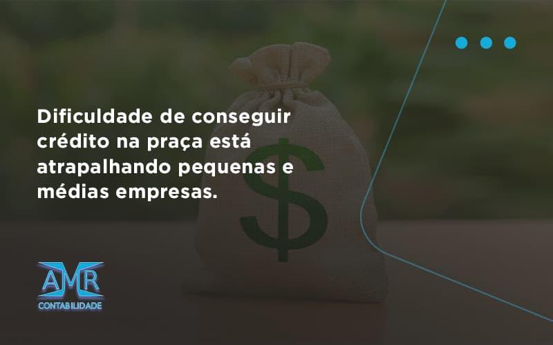 A Dificuldade De Conseguir Crédito Na Praça Está Atrapalhando Pequenas E Médias Empresas Amr Contabilidade - Contabilidade em Nova Iguaçu - RJ | AMR Contabilidade