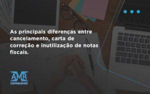 Conheça As Principais Diferenças Entre Cancelamento, Carta De Correção E Inutilização De Notas Fiscais. Confira! Amr Contabilidade - Contabilidade em Nova Iguaçu - RJ | AMR Contabilidade