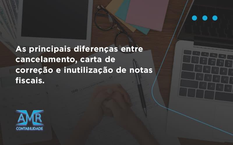 Conheça As Principais Diferenças Entre Cancelamento, Carta De Correção E Inutilização De Notas Fiscais. Confira! Amr Contabilidade - Contabilidade em Nova Iguaçu - RJ   AMR Contabilidade