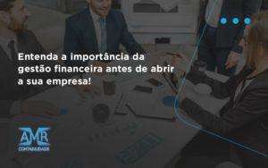 Entenda A Importância Da Gestão Financeira Antes De Abrir A Sua Empresa Amr Contabilidade - Contabilidade em Nova Iguaçu - RJ | AMR Contabilidade