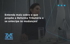 Entenda Mais Sobre O Que Propõe A Reforma Tributária E Se Antecipe às Mudanças! Amr Contabilidade - Contabilidade em Nova Iguaçu - RJ | AMR Contabilidade