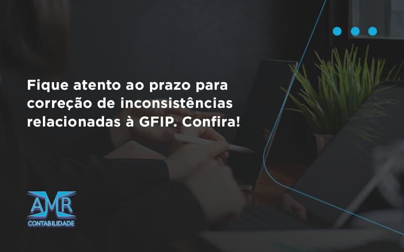 Fique Atento Ao Prazo Para Correção De Inconsistências Relacionadas à Gfip. Confira Amr Contabilidade - Contabilidade em Nova Iguaçu - RJ   AMR Contabilidade