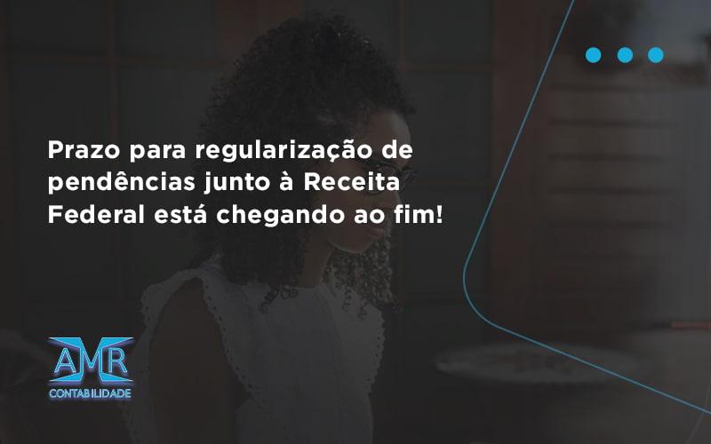 Prazo Para Regularização De Pendências Junto à Receita Federal Está Chegando Ao Fim! Amr Contabilidade - Contabilidade em Nova Iguaçu - RJ | AMR Contabilidade