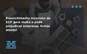 Preenchimento Incorreto De Ecf Gera Multa E Pode Prejudicar Empresas. Esteja Atento! Amr Contabilidade - Contabilidade em Nova Iguaçu - RJ | AMR Contabilidade