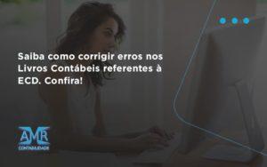 Saiba Como Corrigir Erros Nos Livros Contábeis Referentes à Ecd. Confira Amr Contabilidade - Contabilidade em Nova Iguaçu - RJ | AMR Contabilidade
