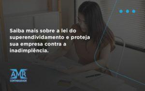 Saiba Mais Sobre A Lei Do Superendividamento E Proteja Sua Empresa Contra A Inadimplência. Amr Contabilidade - Contabilidade em Nova Iguaçu - RJ | AMR Contabilidade