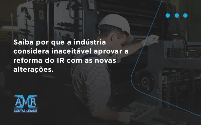 Saiba Por Que A Indústria Considera Inaceitável Aprovar A Reforma Do Ir Com As Novas Alterações. Amr Contabilidade - Contabilidade em Nova Iguaçu - RJ   AMR Contabilidade